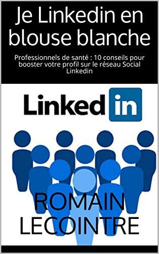 Je Linkedin en blouse blanche: Professionnels de santé : 10 conseils pour booster votre profil sur le réseau Social Linkedin (French Edition)