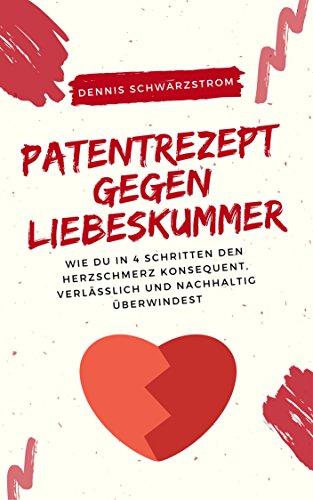 Patentrezept gegen Liebeskummer: Wie du in 4 Schritten den Herzschmerz konsequent, verlässlich und nachhaltig überwindest