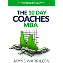 The 10 Day Coaches MBA: The Small Business Book For Coaches Who Want To Play Bigger (English Edition)