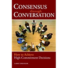 Consensus Through Conversations: How to Achieve High-Commitment Decisions