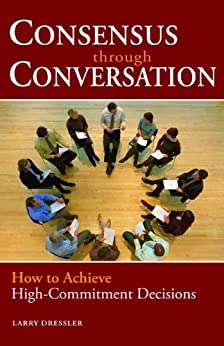 Consensus Through Conversations: How to Achieve High-Commitment Decisions par [Dressler, Larry]