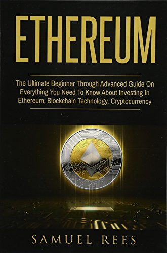 Ethereum: The Ultimate Beginner Through Advanced Guide on Everything You Need to Know About Investing in Ethereum, Blockchain Technology and Cryptocurrency: Volume 4