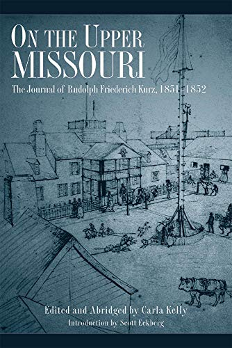 On the Upper Missouri: The Journal of Rudolph Friederich Kurz, 1851-1852: The Journal of Rudolf Friederich Kurz 1851-1852