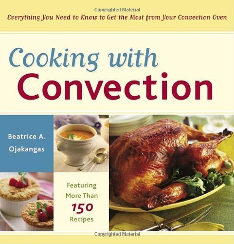 Cooking with Convection: Everything You Need to Know to Get the Most from Your Convection Oven by Beatrice Ojakangas (Mar 8 2005)