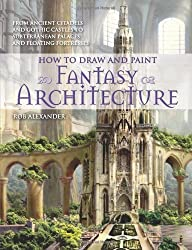 How to Draw and Paint Fantasy Architecture: From Ancient Citadels and Gothic Castles to Subterranean Palaces and Floating Fortresses by Rob Alexander (2010-11-01)