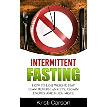 Intermittent Fasting: How To Lose Weight, Stay Lean, Reverse Anxiety, Regain Energy and much more! (English Edition)