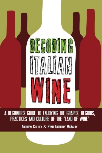 "Decoding Italian Wine: A Beginner's Guide to Enjoying the Grapes, Regions, Practices and Culture of the ""Land of Wine"""