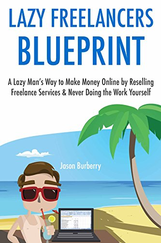 The Lazy Freelancer's Blueprint: A Lazy Man's Way to Make Money Online by Reselling Freelance Services & Never Doing the Work Yourself (English Edition)