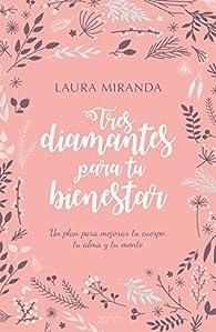 Tres diamantes para tu bienestar: Un plan para mejorar tu cuerpo, tu alma y tu mente par Laura Miranda