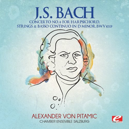 J.S. Bach: Concerto No. 8 for Harpsichord, Strings & Basso Continuo in D Minor, BWV 1059 (Digitally Remastered)