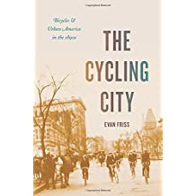 The Cycling City: Bicycles and Urban America in the 1890s (Historical Studies of Urban America)