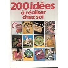 200 [Deux cents] idées à réaliser chez soi