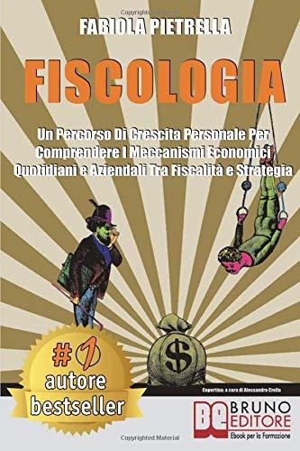 Fiscologia: Un Percorso Di Crescita Personale Per Comprendere I Meccanismi Economici Quotidiani e Aziendali Tra Fiscalità e Strategia