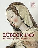 Lübeck 1500: Kunstmetropole im Ostseeraum