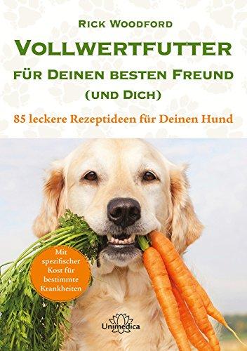 Vollwertfutter für Deinen besten Freund (und Dich): 85 leckere Rezeptideen für Deinen Hund