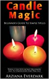 Candle Magic: Beginner's Guide To Simple Spells: Perfect For Witchcraft Beginners, Easy To Understand And Practice