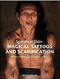 Spiritual Skin: MAGICAL TATTOOS AND SCARIFICATION: Wisdom. Healing. Shamanic Power. Protection.