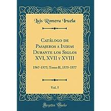 Catálogo de Pasajeros a Indias Durante los Siglos XVI, XVII y XVIII, Vol. 5: 1567-1577; Tomo II, 1575-1577 (Classic Reprint)