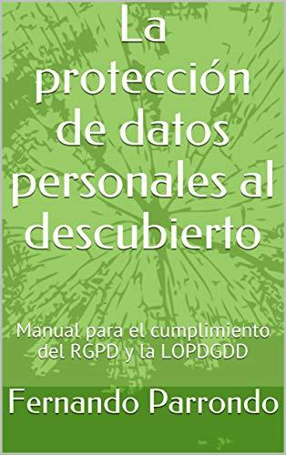La protección de datos personales al descubierto: Manual para el cumplimiento del RGPD y la LOPDGDD por Fernando Parrondo