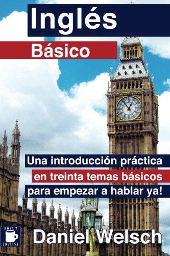 Inglés Básico: Una introducción práctica en treinta temas básicos para empezar a hablar ya!: Volume 1 por Daniel Welsch