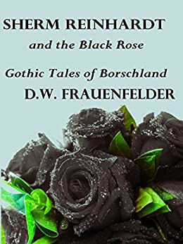 Sherm Reinhardt and the Black Rose: Gothic Tales of Borschland by [Frauenfelder, D.W.]