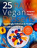 25 Raw Vegan Desserts. Stunningly Delicious and Healthy Recipes Just For YOU: Full Color