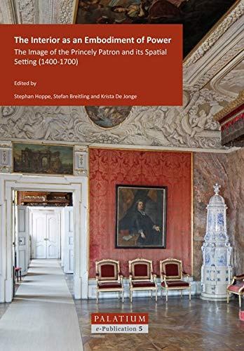The Interior as an Embodiment of Power: The Image of the Princely Patron and its Spatial Setting (1400-1700) (PALATIUM e-Publication)