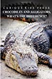 Crocodiles And Alligators,What?s the difference - Curious Kids Press: Kids book about animals and wildlife, Children's books 4-6