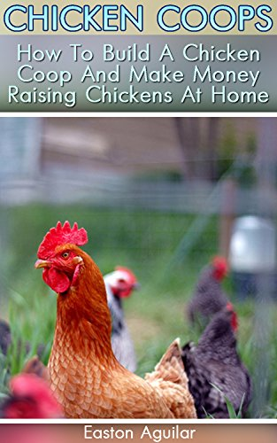 Chicken Coops: How To Build A Chicken Coop And Make Money Raising Chickens At Home