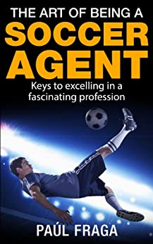 The Art of being a Soccer Agent: Keys to excelling in a fascinating profession by [Fraga, Paúl]