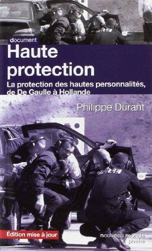 Haute protection : La protection des hautes personnalités de De Gaulle à Hollande par Philippe Durant