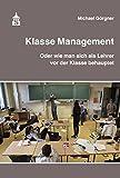 Klasse Management: Oder wie man sich als Lehrer vor der Klasse behauptet