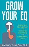 Emotional Intelligence: Grow Your EQ: Master Your Fears, Develop Your Confidence and Improve Your Interpersonal Skills
