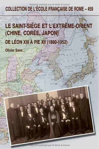 Le Saint-Siège et l'Extrême-Orient (Chine, Corée, Japon) : De Léon XIII à Pie XII (1880-1952)
