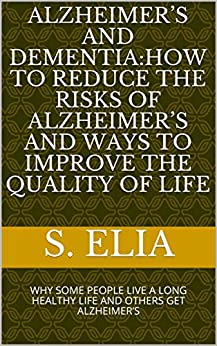 Alzheimer's  And Dementia:how To Reduce The Risks  Of  Alzheimer's And Ways  To Improve The Quality Of Life : Why Some People Live  A Long Healthy  Life  And Others Get  Alzheimer's por S. Elia epub