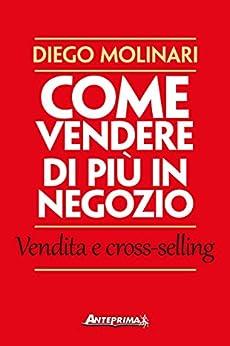 Come vendere di più in negozio: Vendita e cross-selling di [Molinari, Diego]