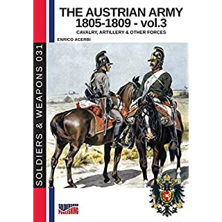 The Austrian Army 1805-1809 - vol. 3: Cavalry, artillery and other forces (Soldiers & Weapons)