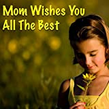 Mom Wishes You All The Best