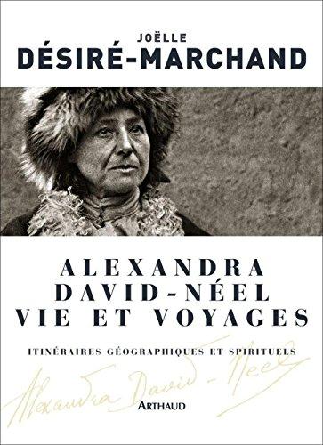 Alexandra David-Néel. Vie et voyages: Itinéraires géographiques et spirituels par Joëlle Désiré-Marchand