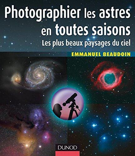 Photographier les astres en toutes saisons : Les plus beaux paysages du ciel (Hors Collection)