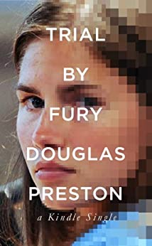 Trial By Fury: Internet Savagery and the Amanda Knox Case (Kindle Single) by [Preston, Douglas]