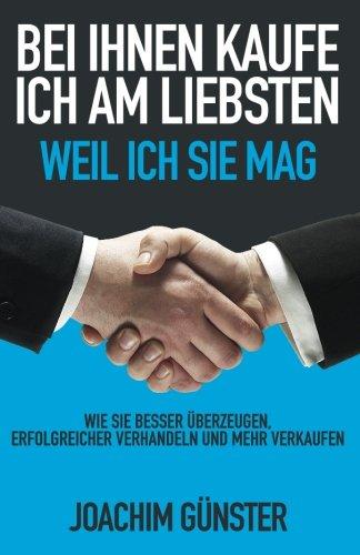 Bei Ihnen kaufe ich am liebsten. Weil ich Sie mag.: Wie Sie besser überzeugen, erfolgreicher verhandeln und mehr verkaufen.