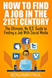 How to Find a Job in the 21st Century - The Ultimate, NO B.S. Guide to  Finding a Job With Social Media (English Edition)