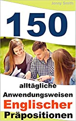 150 alltägliche Anwendungsweisen Englischer Präpositionen: Elementares bis mittleres Niveau