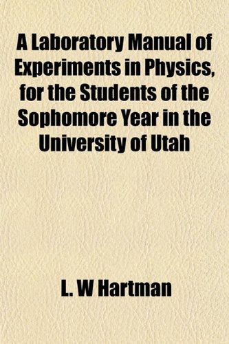 A Laboratory Manual of Experiments in Physics, for the Students of the Sophomore Year in the University of Utah