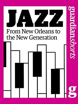 Jazz: From New Orleans to the new generation (Guardian Shorts Book 7) by [The Guardian]