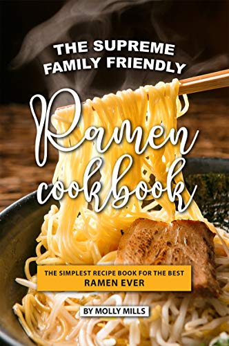 The Supreme Family Friendly Ramen Cookbook: The Simplest Recipe Book for The best Ramen Ever (English Edition)
