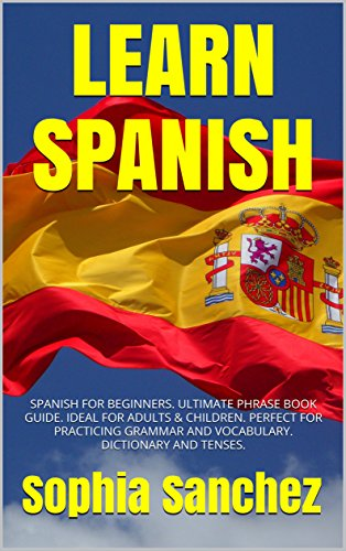 LEARN SPANISH: SPANISH FOR BEGINNERS  ULTIMATE PHRASE BOOK GUIDE  IDEAL FOR  ADULTS & CHILDREN  PERFECT FOR PRACTICING GRAMMAR AND VOCABULARY