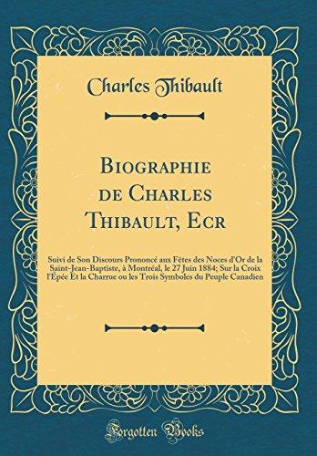 Biographie de Charles Thibault, Ecr: Suivi de Son Discours Prononc Aux Ftes Des Noces D'Or de la Saint-Jean-Baptiste,  Montral, Le 27 Juin 1884; ... Symboles Du Peuple Canadien (Classic Reprint)