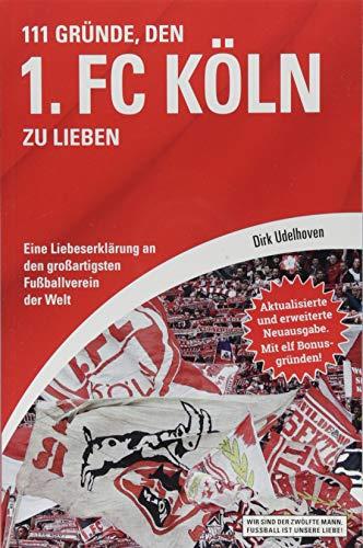 111 Gründe, den 1. FC Köln zu lieben: Eine Liebeserklärung an den großartigsten Fußballverein der Welt – Aktualisierte und erweiterte Neuausgabe. Mit 11 Bonusgründen!